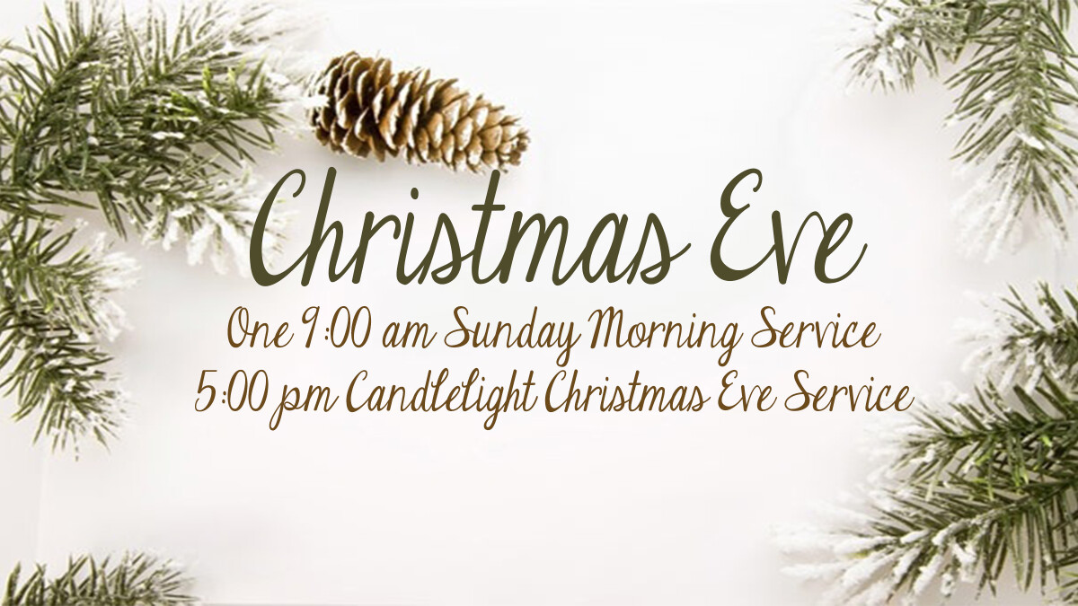 Christmas Eve: Sunday morning at 9:00 and Candlelight Service at 5:00 pm